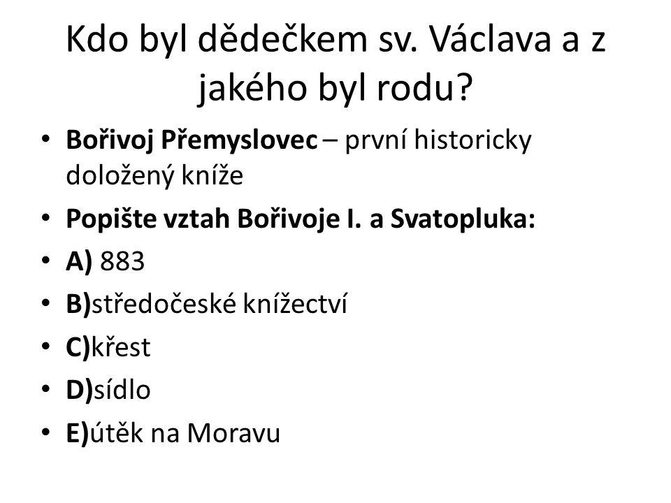 Kdo byl dědečkem sv. Václava a z jakého byl rodu? Bořivoj Přemyslovec – první historicky doložený kníže Popište vztah Bořivoje I. a Svatopluka: A) 883