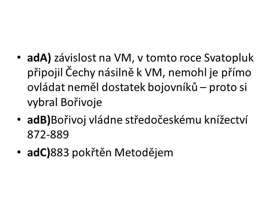adA) závislost na VM, v tomto roce Svatopluk připojil Čechy násilně k VM, nemohl je přímo ovládat neměl dostatek bojovníků – proto si vybral Bořivoje adB)Bořivoj vládne středočeskému knížectví 872-889 adC)883 pokřtěn Metodějem
