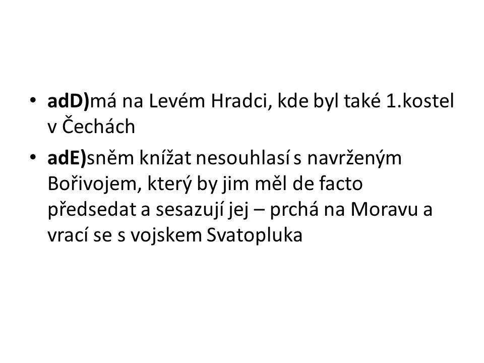 adD)má na Levém Hradci, kde byl také 1.kostel v Čechách adE)sněm knížat nesouhlasí s navrženým Bořivojem, který by jim měl de facto předsedat a sesazují jej – prchá na Moravu a vrací se s vojskem Svatopluka