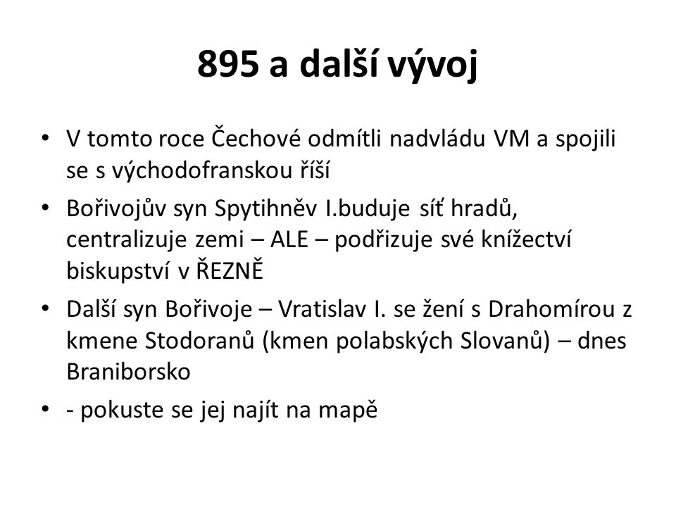 895 a další vývoj V tomto roce Čechové odmítli nadvládu VM a spojili se s východofranskou říší Bořivojův syn Spytihněv I.buduje síť hradů, centralizuj