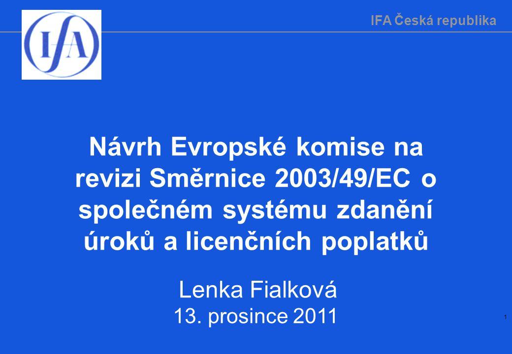 IFA Česká republika 1 Návrh Evropské komise na revizi Směrnice 2003/49/EC o společném systému zdanění úroků a licenčních poplatků Lenka Fialková 13.