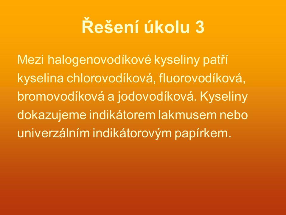 Řešení úkolu 3 Mezi halogenovodíkové kyseliny patří kyselina chlorovodíková, fluorovodíková, bromovodíková a jodovodíková.
