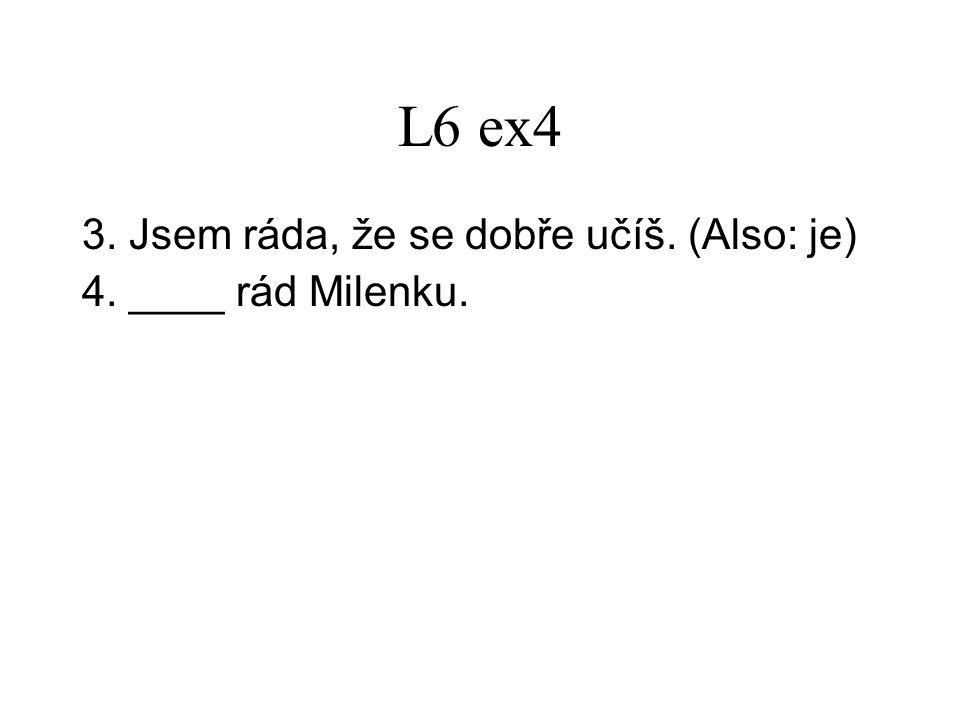 L6 ex4 3.Jsem ráda, že se dobře učíš. (Also: je) 4.