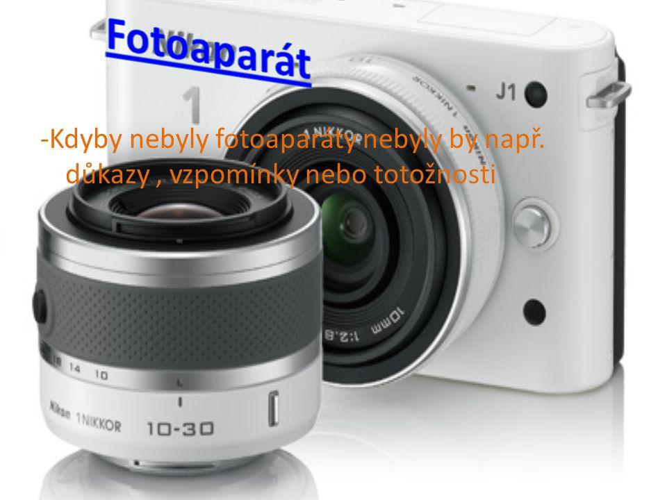 -Kdyby nebyly fotoaparáty nebyly by např. důkazy, vzpomínky nebo totožnosti