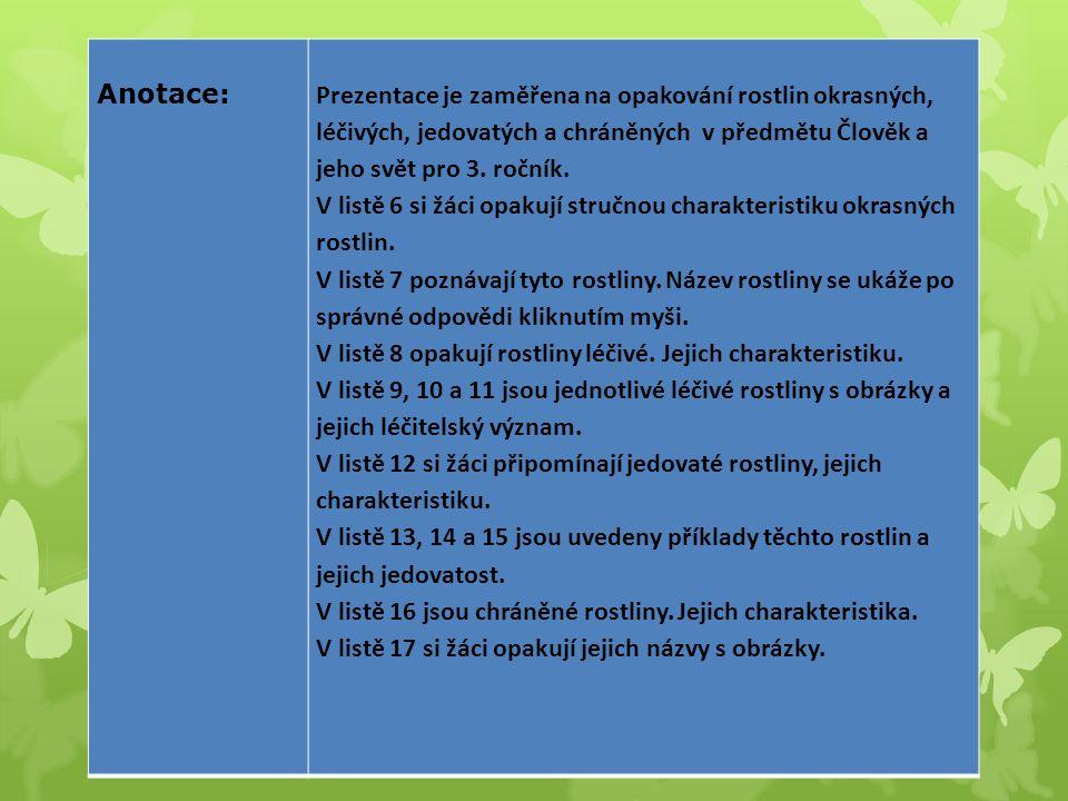 Anotace:Prezentace je zaměřena na opakování rostlin okrasných, léčivých, jedovatých a chráněných v předmětu Člověk a jeho svět pro 3. ročník. V listě