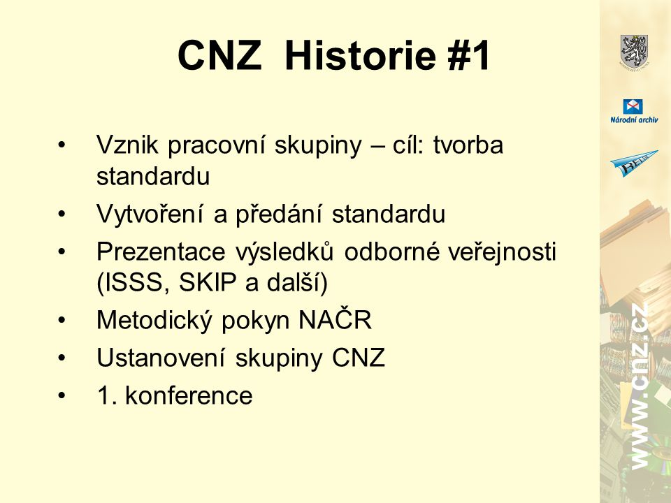 CNZ Historie #1 Vznik pracovní skupiny – cíl: tvorba standardu Vytvoření a předání standardu Prezentace výsledků odborné veřejnosti (ISSS, SKIP a další) Metodický pokyn NAČR Ustanovení skupiny CNZ 1.