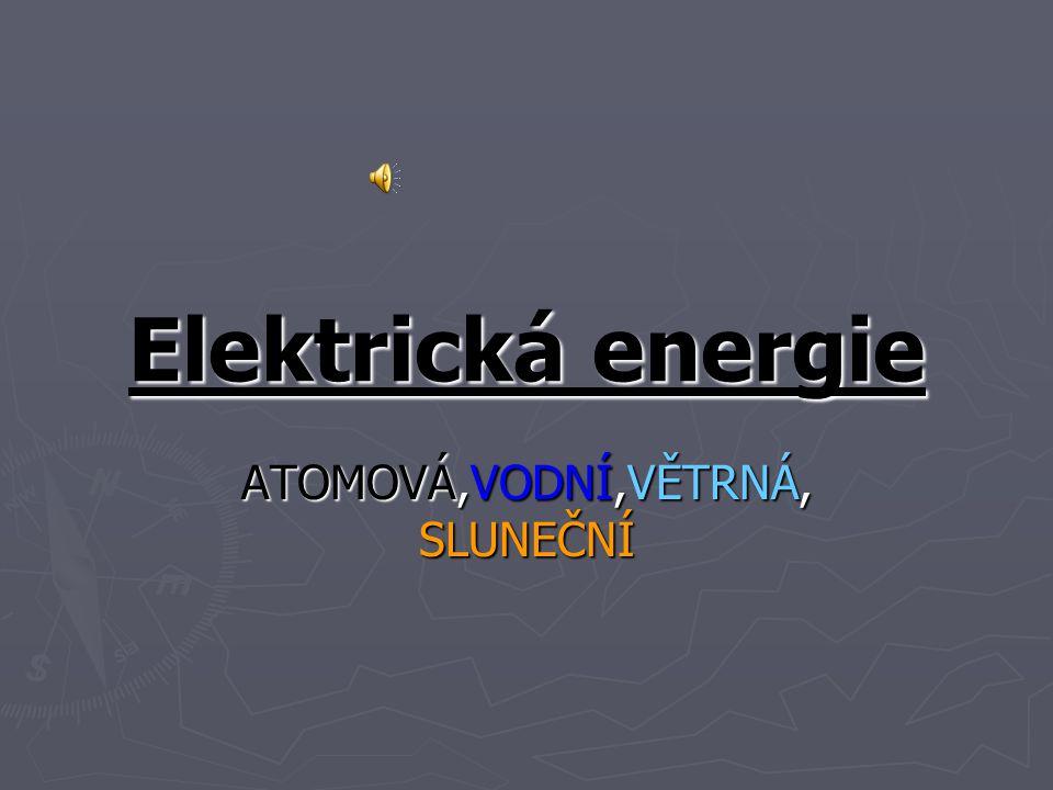 Elektrická energie ATOMOVÁ,VODNÍ,VĚTRNÁ, SLUNEČNÍ