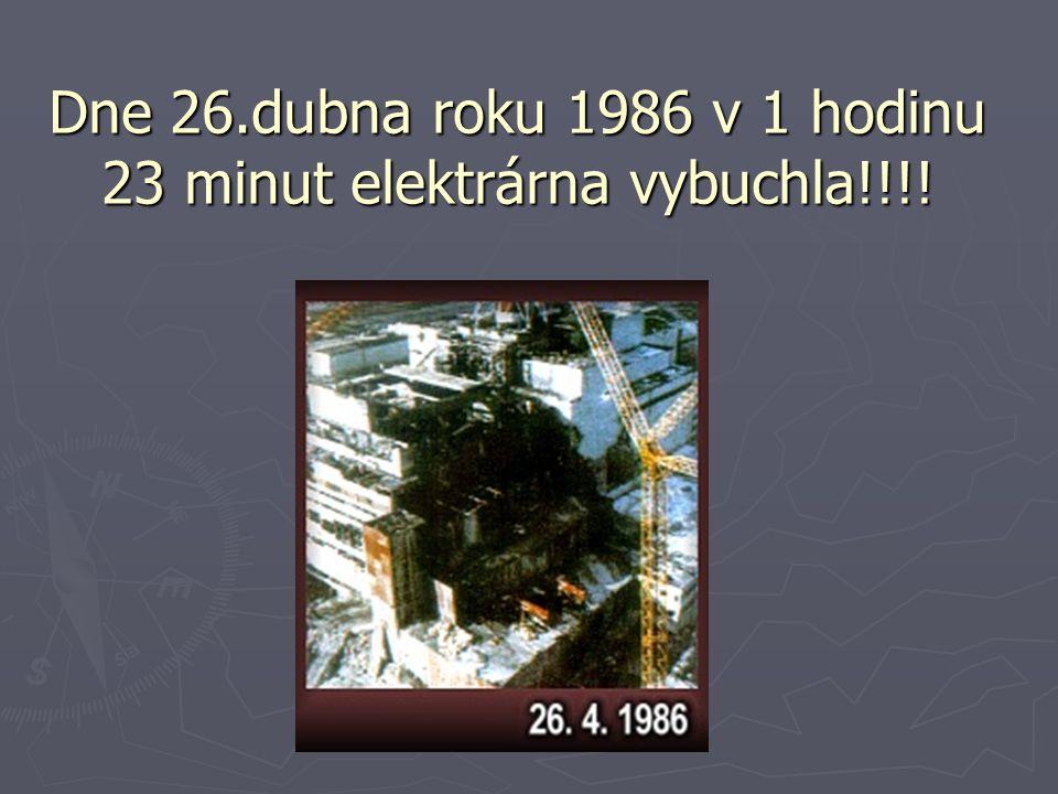 Dne 26.dubna roku 1986 v 1 hodinu 23 minut elektrárna vybuchla!!!!