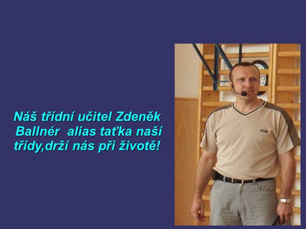 Náš třídní učitel Zdeněk Ballnér alias taťka naší Ballnér alias taťka naší třídy,drží nás při životě!