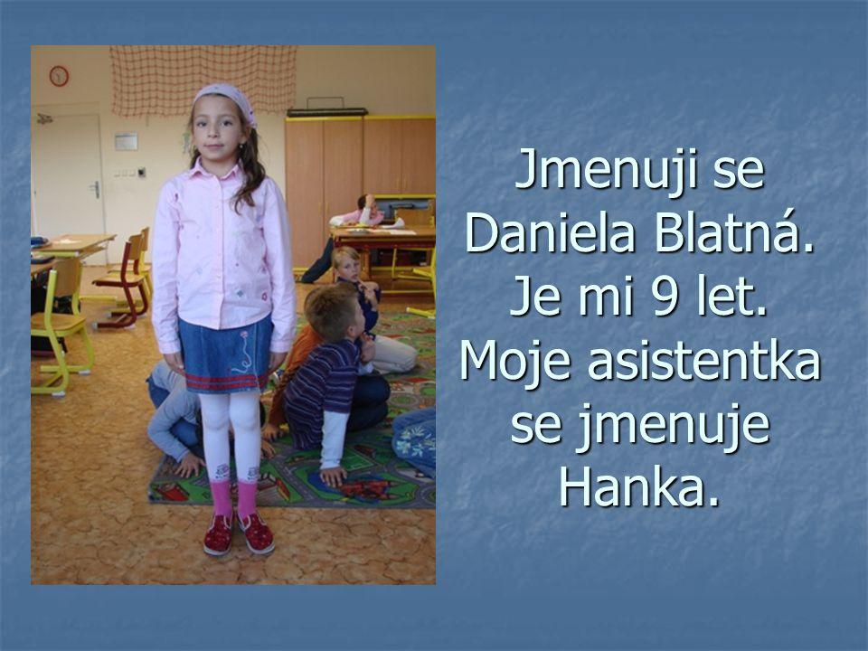 Jmenuji se Daniela Blatná. Je mi 9 let. Moje asistentka se jmenuje Hanka.