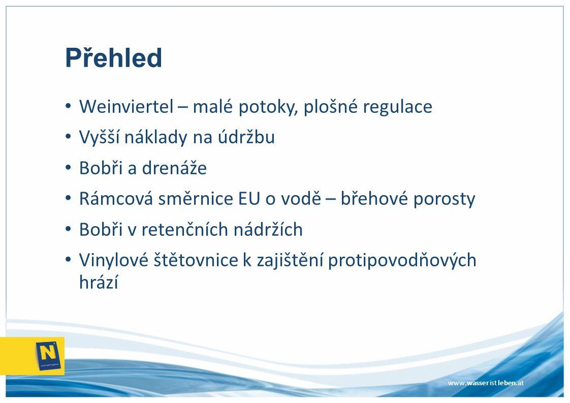 www.wasser ist leben.at Přehled Weinviertel – malé potoky, plošné regulace Vyšší náklady na údržbu Bobři a drenáže Rámcová směrnice EU o vodě – břehov