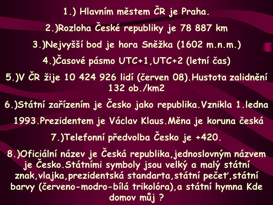 1.) Hlavním městem ČR je Praha. 2.)Rozloha České republiky je 78 887 km 3.)Nejvyšší bod je hora Sněžka (1602 m.n.m.) 4.)Časové pásmo UTC+1,UTC+2 (letn