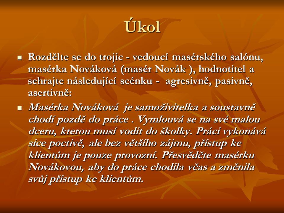 Úkol Rozdělte se do trojic - vedoucí masérského salónu, masérka Nováková (masér Novák ), hodnotitel a sehrajte následující scénku - agresivně, pasivně, asertivně: Rozdělte se do trojic - vedoucí masérského salónu, masérka Nováková (masér Novák ), hodnotitel a sehrajte následující scénku - agresivně, pasivně, asertivně: Masérka Nováková je samoživitelka a soustavně chodí pozdě do práce.