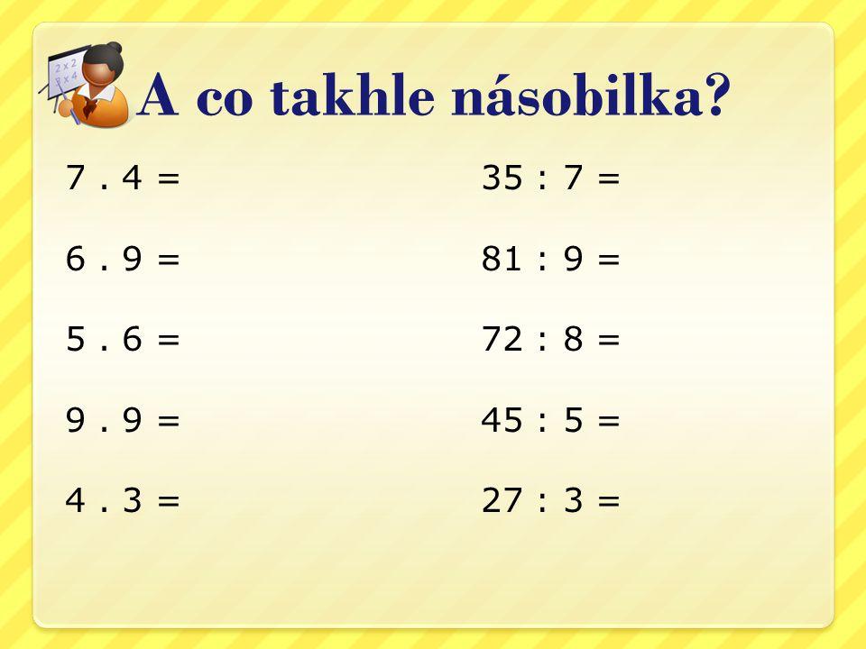 A co takhle násobilka.7. 4 = 35 : 7 = 6. 9 =81 : 9 = 5.