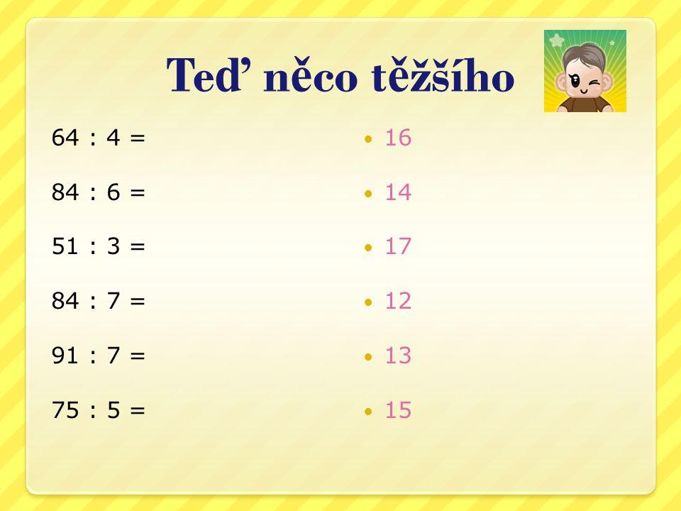 Te ď n ě co t ě žšího 64 : 4 = 84 : 6 = 51 : 3 = 84 : 7 = 91 : 7 = 75 : 5 = 16 14 17 12 13 15