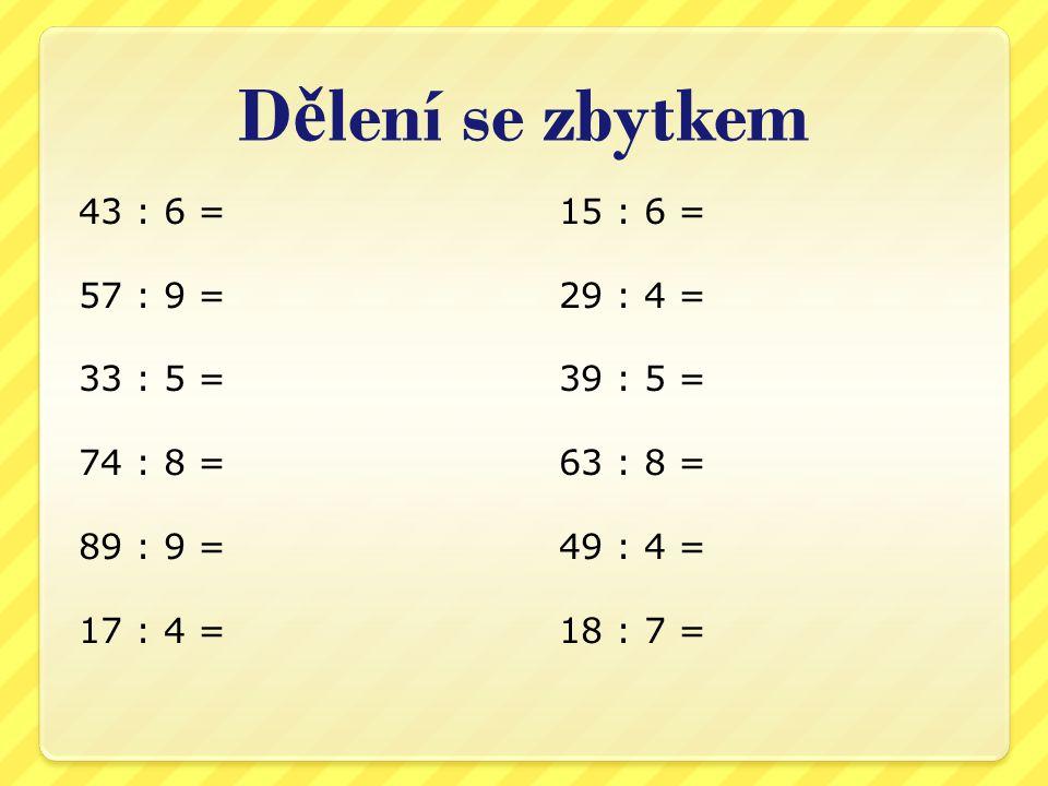 D ě lení se zbytkem 43 : 6 = 57 : 9 = 33 : 5 = 74 : 8 = 89 : 9 = 17 : 4 = 15 : 6 = 29 : 4 = 39 : 5 = 63 : 8 = 49 : 4 = 18 : 7 =