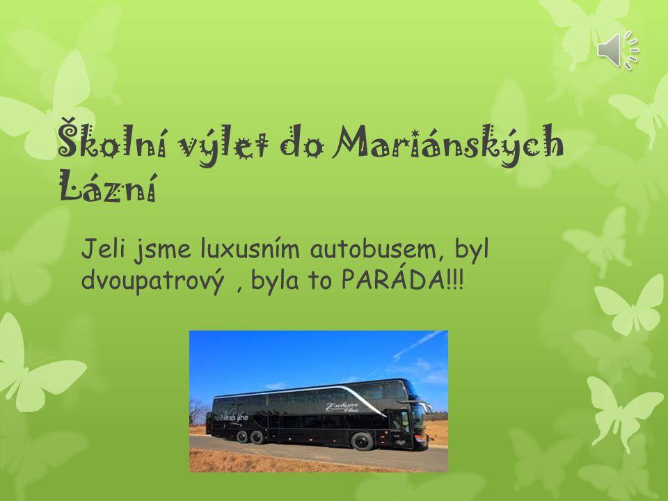 Školní výlet do Mariánských Lázní Jeli jsme luxusním autobusem, byl dvoupatrový, byla to PARÁDA!!!