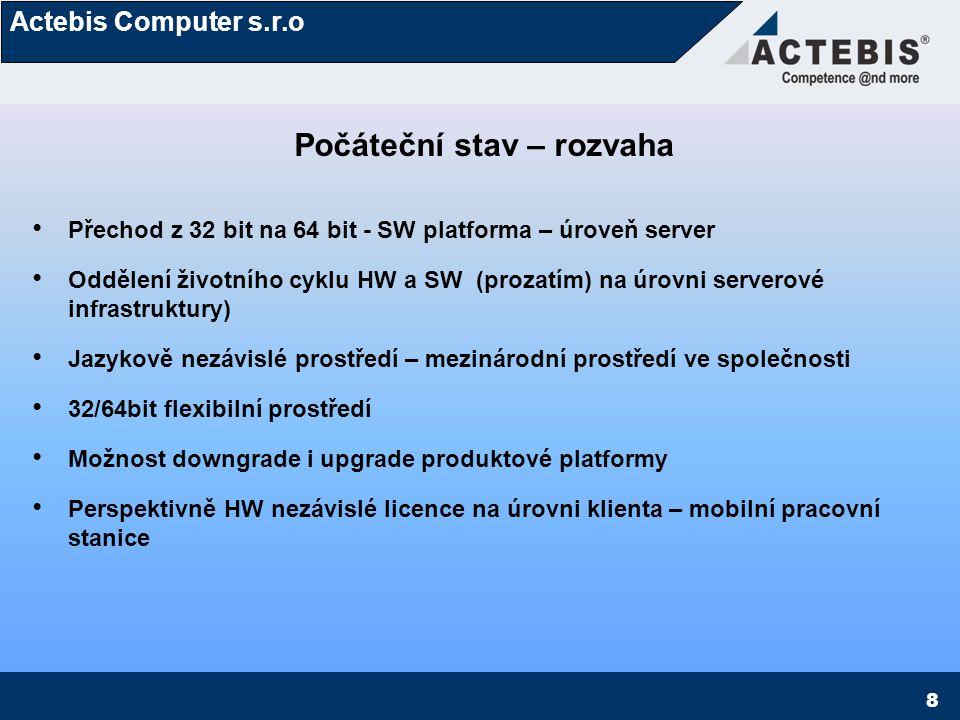 Actebis Computer s.r.o 8 Počáteční stav – rozvaha Přechod z 32 bit na 64 bit - SW platforma – úroveň server Oddělení životního cyklu HW a SW (prozatím