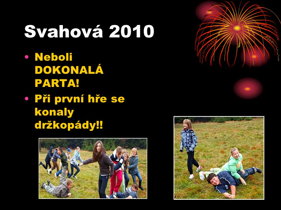 Svahová 2010 Neboli DOKONALÁ PARTA! Při první hře se konaly držkopády!!