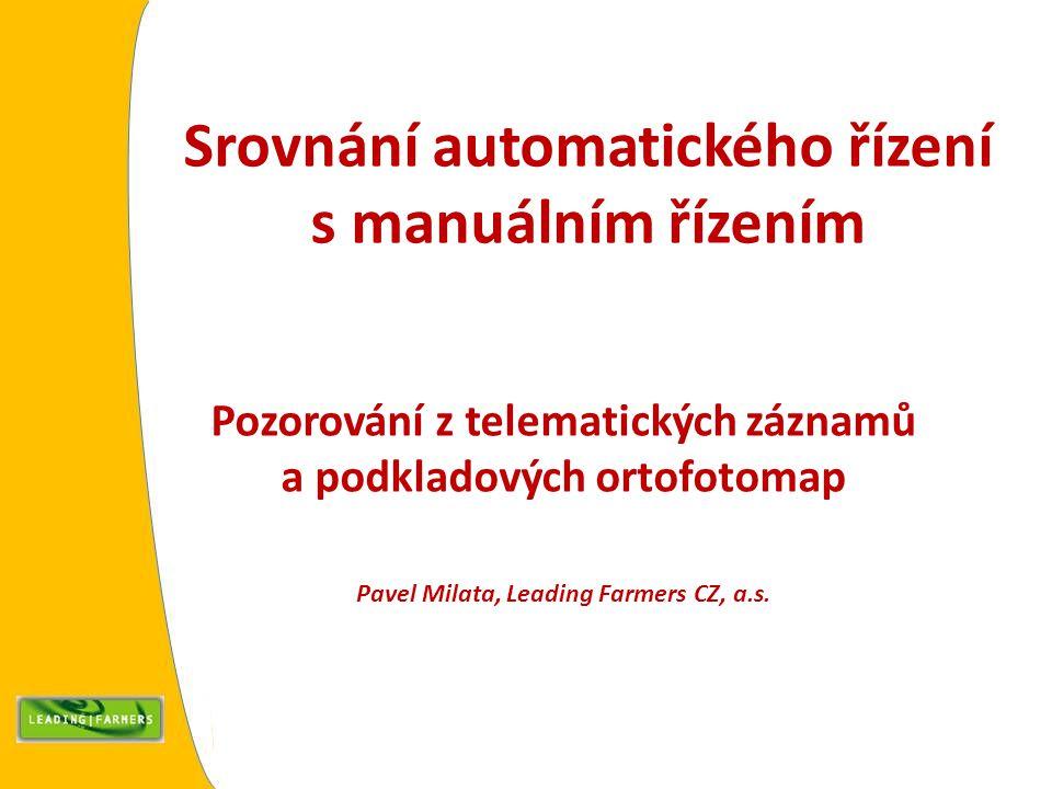Srovnání automatického řízení s manuálním řízením Pozorování z telematických záznamů a podkladových ortofotomap Pavel Milata, Leading Farmers CZ, a.s.