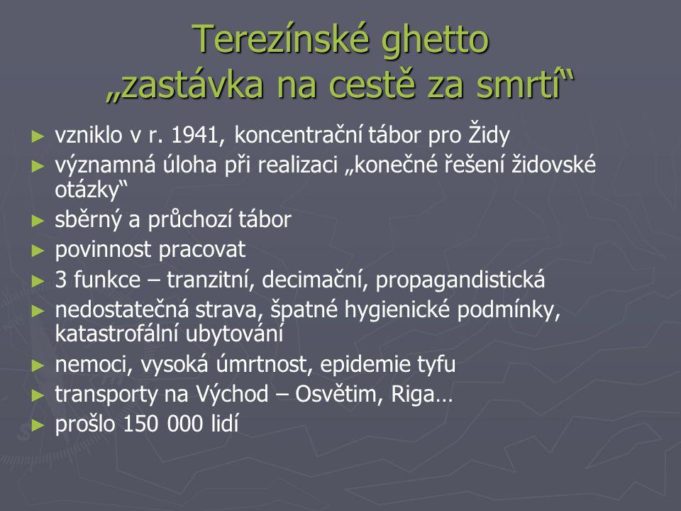 """Terezínské ghetto """"zastávka na cestě za smrtí"""" ► ► vzniklo v r. 1941, koncentrační tábor pro Židy ► ► významná úloha při realizaci """"konečné řešení žid"""