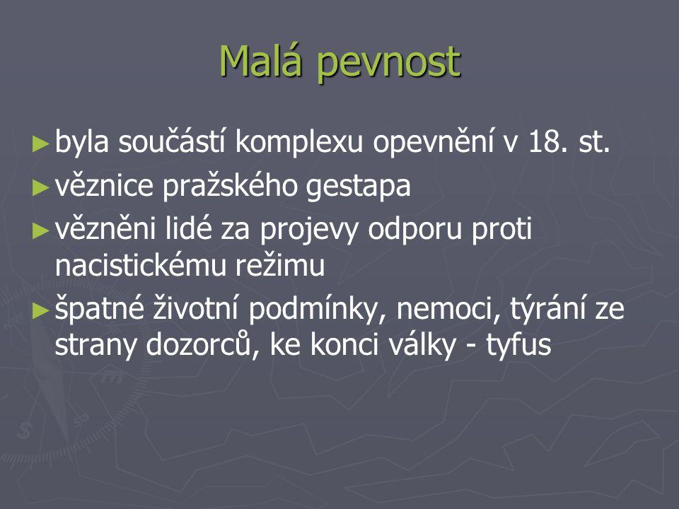 Malá pevnost ► ► byla součástí komplexu opevnění v 18. st. ► ► věznice pražského gestapa ► ► vězněni lidé za projevy odporu proti nacistickému režimu