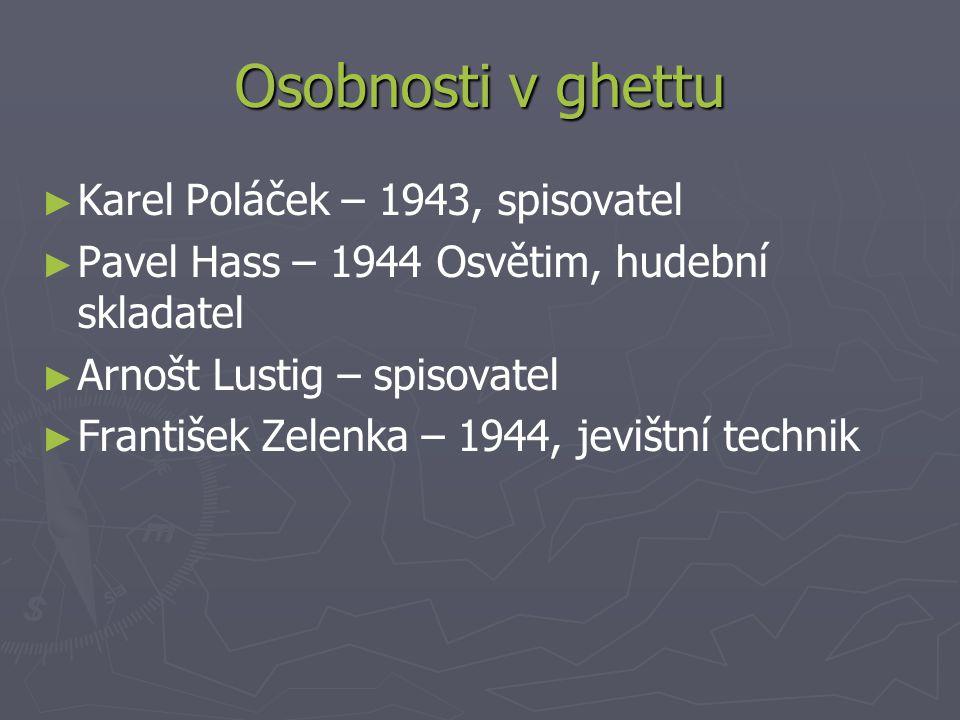 Osobnosti v ghettu ► ► Karel Poláček – 1943, spisovatel ► ► Pavel Hass – 1944 Osvětim, hudební skladatel ► ► Arnošt Lustig – spisovatel ► ► František