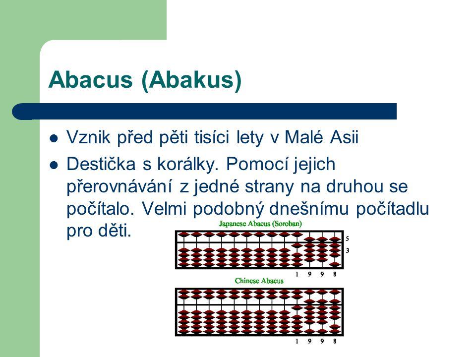 Abacus (Abakus) Vznik před pěti tisíci lety v Malé Asii Destička s korálky. Pomocí jejich přerovnávání z jedné strany na druhou se počítalo. Velmi pod