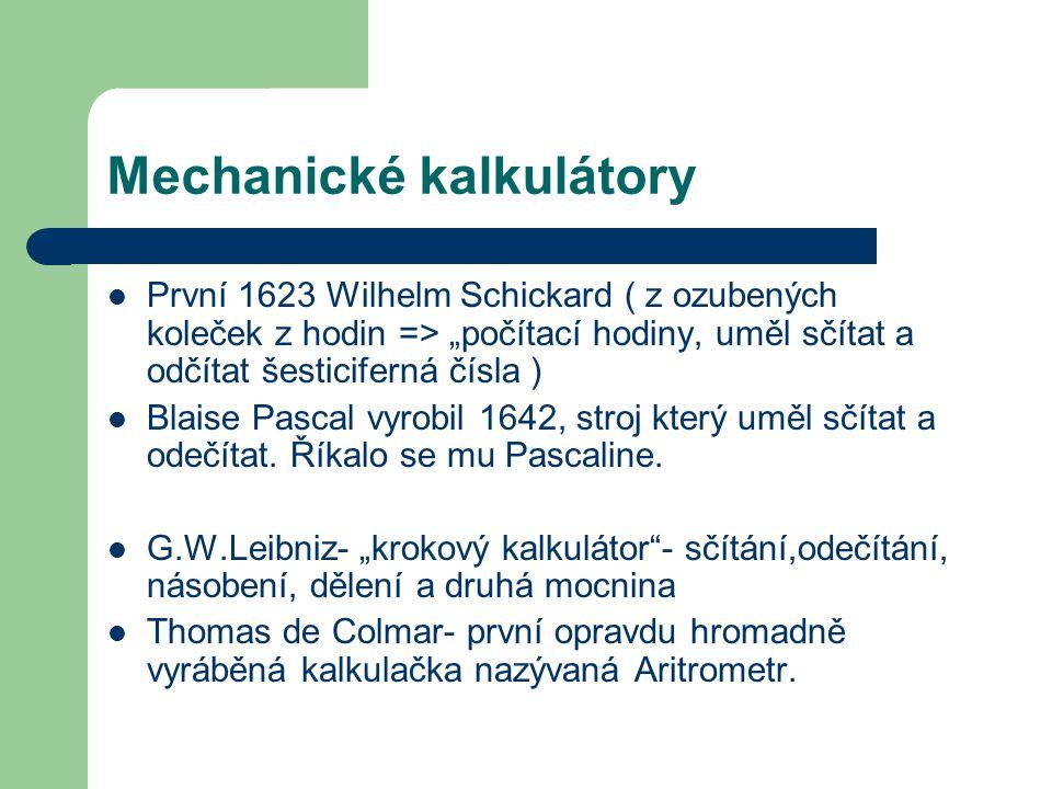 """Mechanické kalkulátory První 1623 Wilhelm Schickard ( z ozubených koleček z hodin => """"počítací hodiny, uměl sčítat a odčítat šesticiferná čísla ) Blaise Pascal vyrobil 1642, stroj který uměl sčítat a odečítat."""