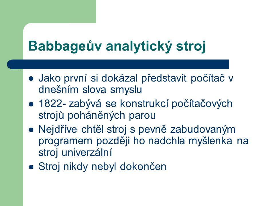 Babbageův analytický stroj Jako první si dokázal představit počítač v dnešním slova smyslu 1822- zabývá se konstrukcí počítačových strojů poháněných parou Nejdříve chtěl stroj s pevně zabudovaným programem později ho nadchla myšlenka na stroj univerzální Stroj nikdy nebyl dokončen