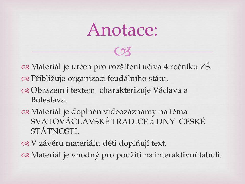   Materiál je určen pro rozšíření učiva 4.ročníku ZŠ.  Přibližuje organizaci feudálního státu.  Obrazem i textem charakterizuje Václava a Boleslav