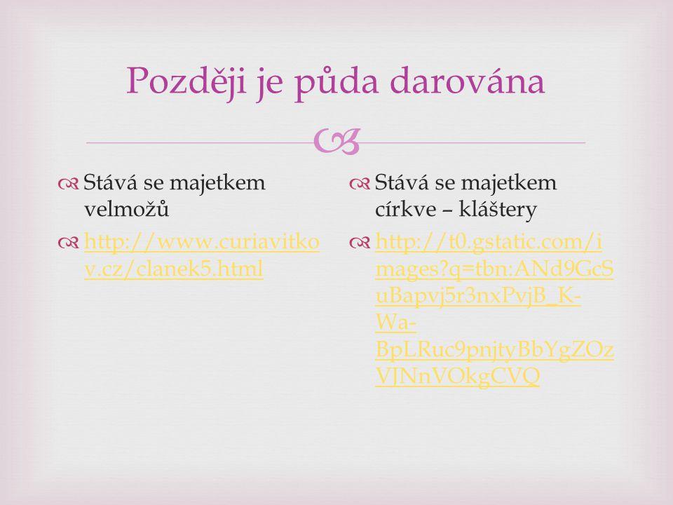  Později je půda darována  Stává se majetkem velmožů  http://www.curiavitko v.cz/clanek5.html http://www.curiavitko v.cz/clanek5.html  Stává se majetkem církve – kláštery  http://t0.gstatic.com/i mages q=tbn:ANd9GcS uBapvj5r3nxPvjB_K- Wa- BpLRuc9pnjtyBbYgZOz VJNnVOkgCVQ http://t0.gstatic.com/i mages q=tbn:ANd9GcS uBapvj5r3nxPvjB_K- Wa- BpLRuc9pnjtyBbYgZOz VJNnVOkgCVQ