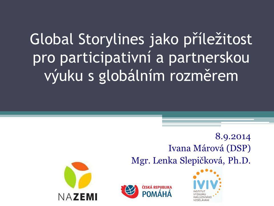 Global Storylines jako příležitost pro participativní a partnerskou výuku s globálním rozměrem 8.9.2014 Ivana Márová (DSP) Mgr.