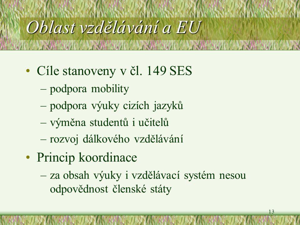 13 Oblast vzdělávání a EU Cíle stanoveny v čl. 149 SES –podpora mobility –podpora výuky cizích jazyků –výměna studentů i učitelů –rozvoj dálkového vzd