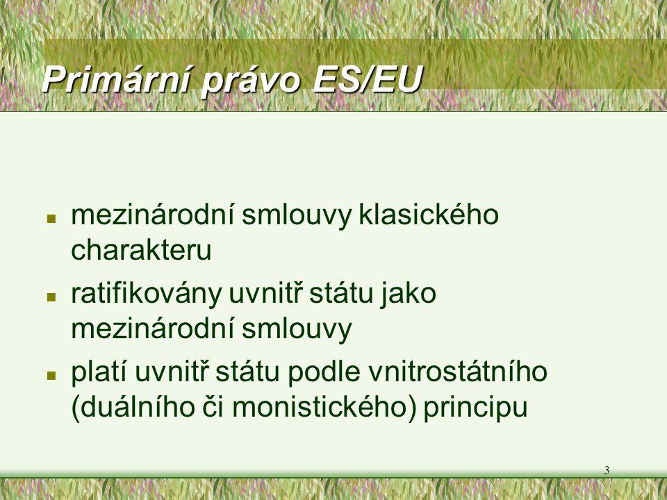 3 Primární právo ES/EU n mezinárodní smlouvy klasického charakteru n ratifikovány uvnitř státu jako mezinárodní smlouvy n platí uvnitř státu podle vni