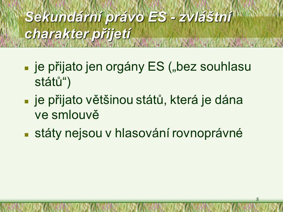 """8 Sekundární právo ES - zvláštní charakter přijetí n je přijato jen orgány ES (""""bez souhlasu států"""") n je přijato většinou států, která je dána ve sml"""