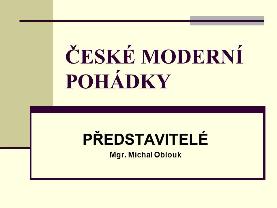 ČESKÉ MODERNÍ POHÁDKY PŘEDSTAVITELÉ Mgr. Michal Oblouk