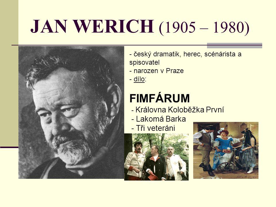 JAN WERICH (1905 – 1980) - český dramatik, herec, scénárista a spisovatel - narozen v Praze - d- dílo: FIMFÁRUM - Královna Koloběžka První - Lakomá Ba