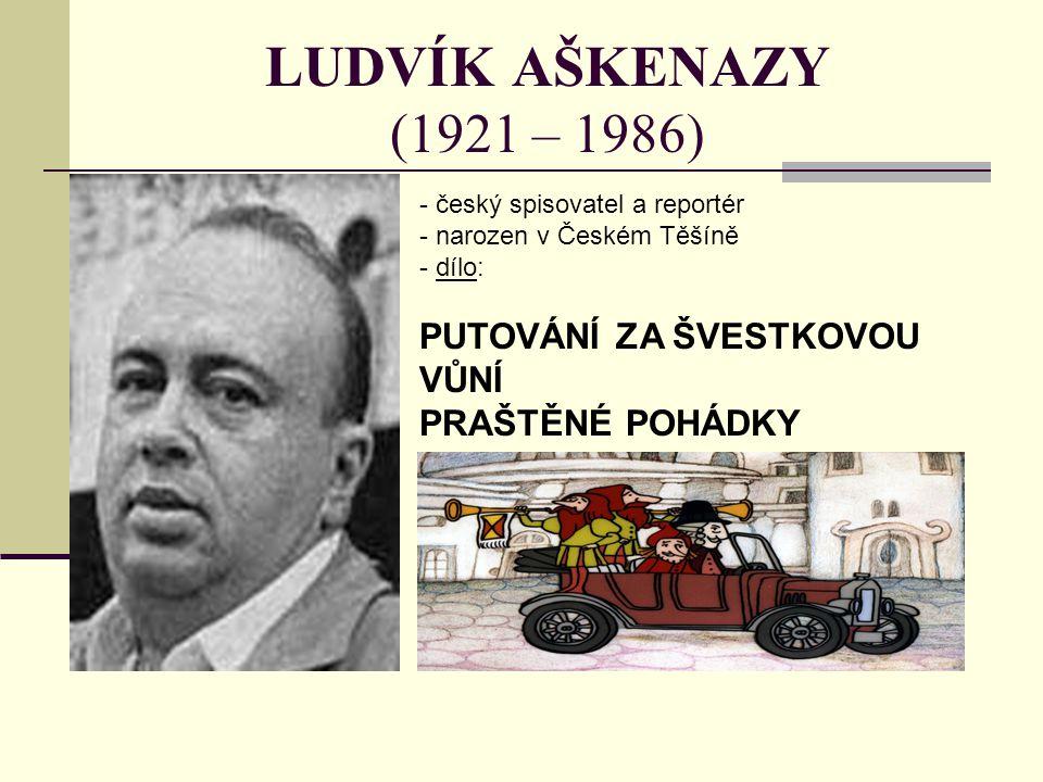 LUDVÍK AŠKENAZY (1921 – 1986) - český spisovatel a reportér - narozen v Českém Těšíně - d- dílo: PUTOVÁNÍ ZA ŠVESTKOVOU VŮNÍ PRAŠTĚNÉ POHÁDKY