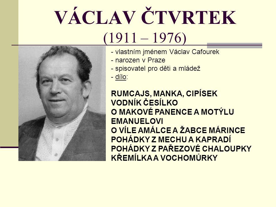 VÁCLAV ČTVRTEK (1911 – 1976) - vlastním jménem Václav Cafourek - narozen v Praze - spisovatel pro děti a mládež - d- dílo: RUMCAJS, MANKA, CIPÍSEK VOD