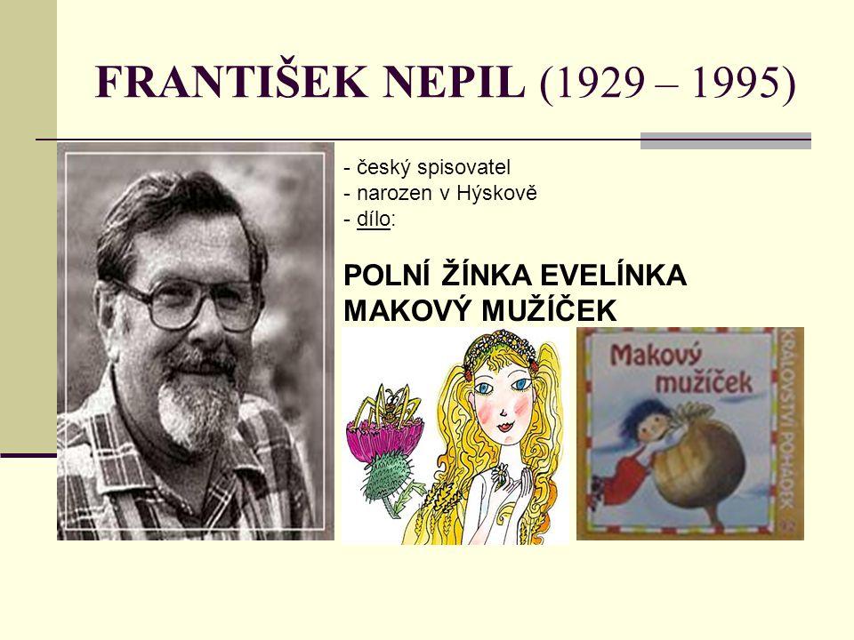 FRANTIŠEK NEPIL (1929 – 1995) - český spisovatel - narozen v Hýskově - d- dílo: POLNÍ ŽÍNKA EVELÍNKA MAKOVÝ MUŽÍČEK