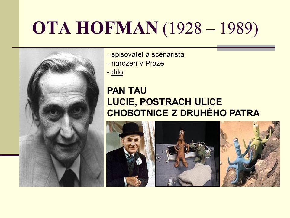 OTA HOFMAN (1928 – 1989) - spisovatel a scénárista - narozen v Praze - d- dílo: PAN TAU LUCIE, POSTRACH ULICE CHOBOTNICE Z DRUHÉHO PATRA