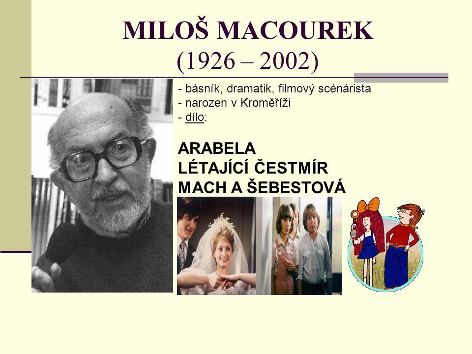 MILOŠ MACOUREK (1926 – 2002) - básník, dramatik, filmový scénárista - narozen v Kroměříži - d- dílo: ARABELA LÉTAJÍCÍ ČESTMÍR MACH A ŠEBESTOVÁ