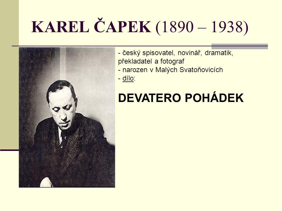 KAREL ČAPEK (1890 – 1938) - český spisovatel, novinář, dramatik, překladatel a fotograf - narozen v Malých Svatoňovicích - d- dílo: DEVATERO POHÁDEK