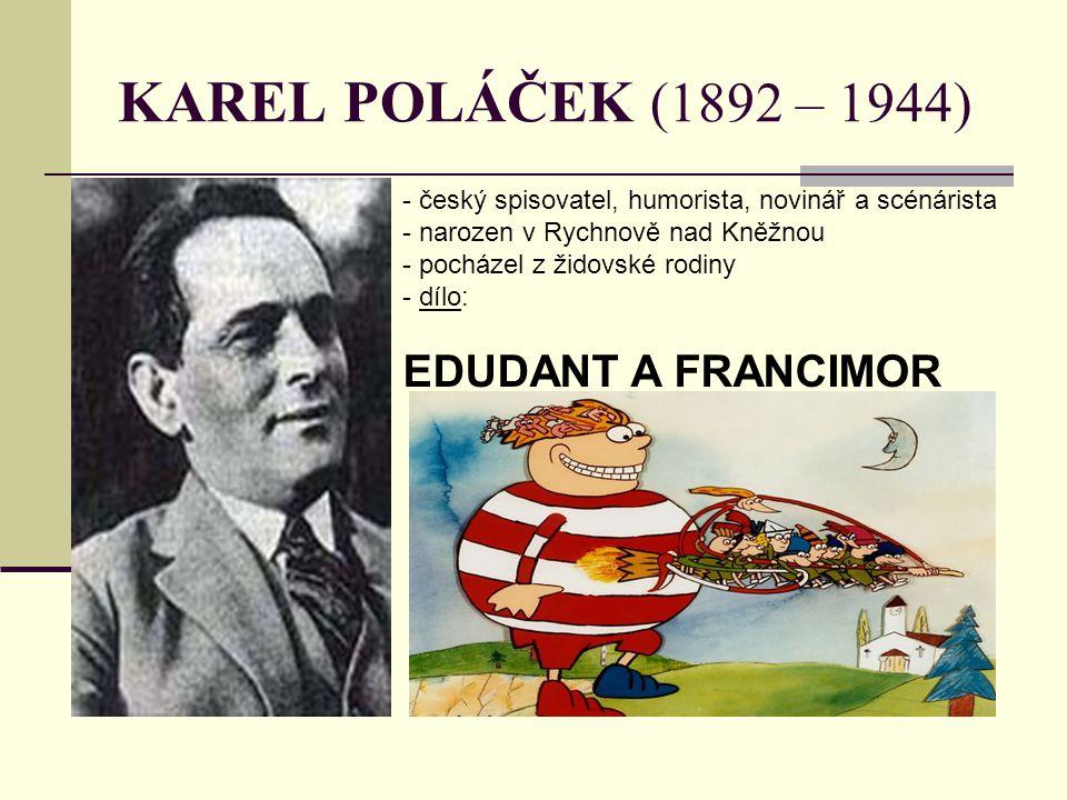 KAREL POLÁČEK (1892 – 1944) - český spisovatel, humorista, novinář a scénárista - narozen v Rychnově nad Kněžnou - pocházel z židovské rodiny - d- díl