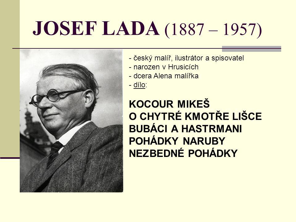 JOSEF LADA (1887 – 1957) - český malíř, ilustrátor a spisovatel - narozen v Hrusicích - dcera Alena malířka - d- dílo: KOCOUR MIKEŠ O CHYTRÉ KMOTŘE LI