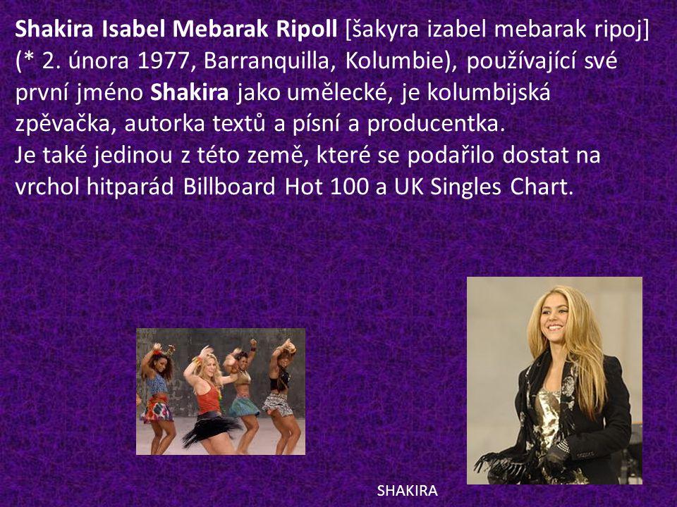 Shakira Isabel Mebarak Ripoll [šakyra izabel mebarak ripoj] (* 2. února 1977, Barranquilla, Kolumbie), používající své první jméno Shakira jako umělec