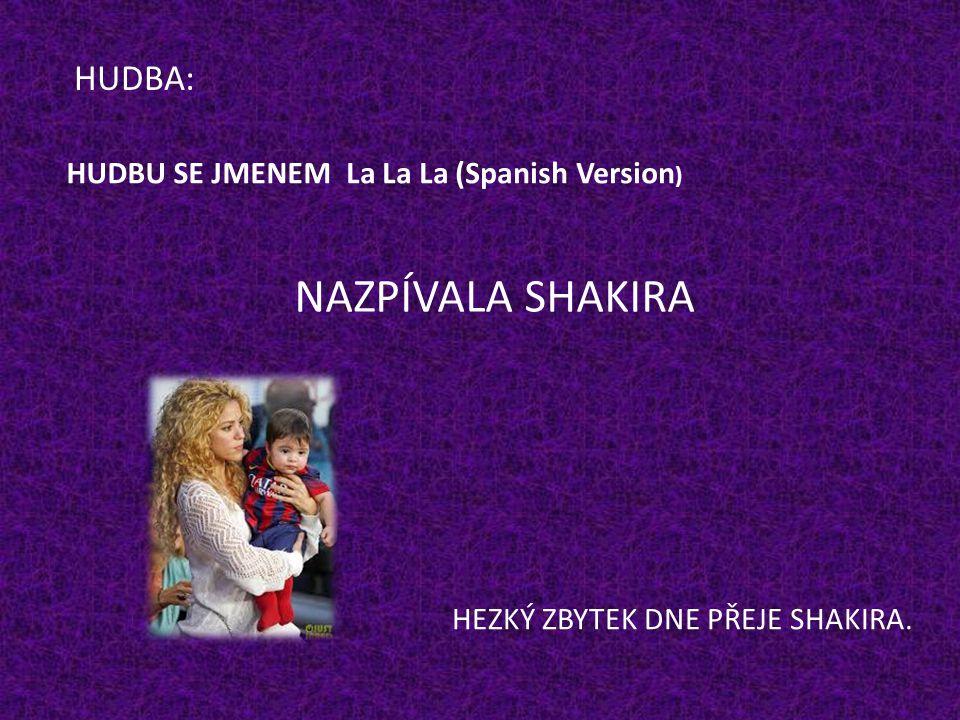 HUDBA: HUDBU SE JMENEMLa La La (Spanish Version ) NAZPÍVALA SHAKIRA. HEZKÝ ZBYTEK DNE PŘEJE SHAKIRA.