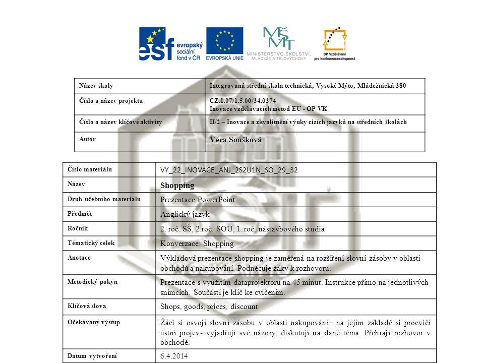 Název školyIntegrovaná střední škola technická, Vysoké Mýto, Mládežnická 380 Číslo a název projektuCZ.1.07/1.5.00/34.0374 Inovace vzdělávacích metod EU - OP VK Číslo a název klíčové aktivityII/2 – Inovace a zkvalitnění výuky cizích jazyků na středních školách Autor Věra Soušková Číslo materiálu VY_22_INOVACE_ANJ_2S2U1N_SO_29_32 Název Shopping Druh učebního materiálu Prezentace PowerPoint Předmět Anglický jazyk Ročník 2.