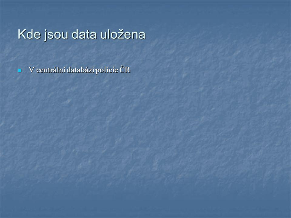 Kde jsou data uložena V centrální databázi policie ČR V centrální databázi policie ČR